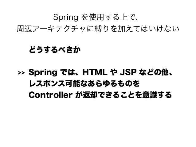 Spring を使用する上で、 周辺アーキテクチャに縛りを加えてはいけない どうするべきか >> Spring では、HTML や JSP などの他、 レスポンス可能なあらゆるものを Controller が返却できることを意識する