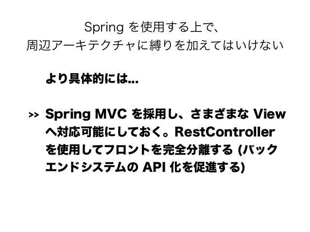 Spring を使用する上で、 周辺アーキテクチャに縛りを加えてはいけない より具体的には... >> Spring MVC を採用し、さまざまな View へ対応可能にしておく。RestController を使用してフロントを完全分離する...