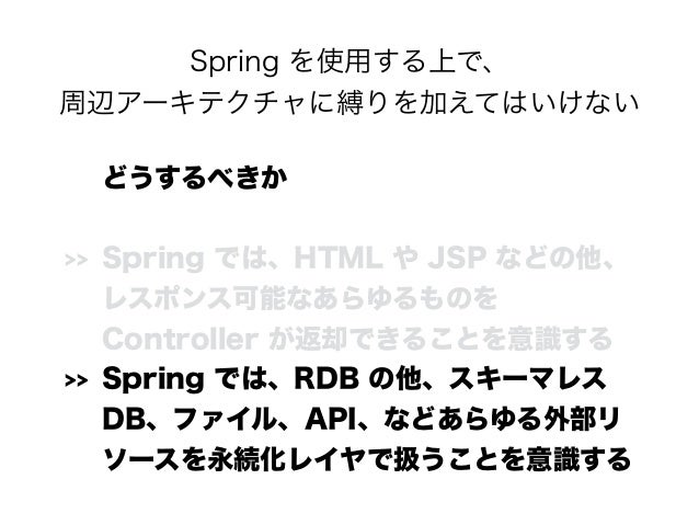 Spring を使用する上で、 周辺アーキテクチャに縛りを加えてはいけない どうするべきか >> Spring では、HTML や JSP などの他、 レスポンス可能なあらゆるものを Controller が返却できることを意識する >>...