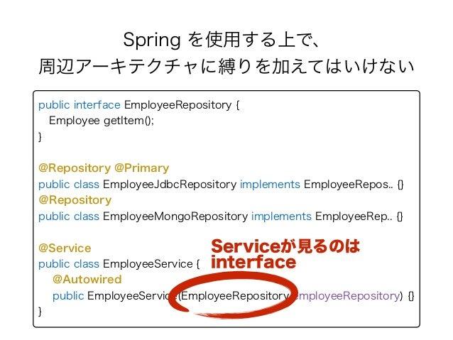 Spring を使用する上で、 周辺アーキテクチャに縛りを加えてはいけない public interface EmployeeRepository { Employee getItem(); } @Repository @Primary...