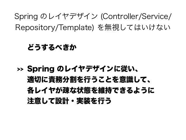 Spring のレイヤデザイン (Controller/Service/ Repository/Template) を無視してはいけない どうするべきか >> Spring のレイヤデザインに従い、 適切に責務分割を行うことを意識して、 各...