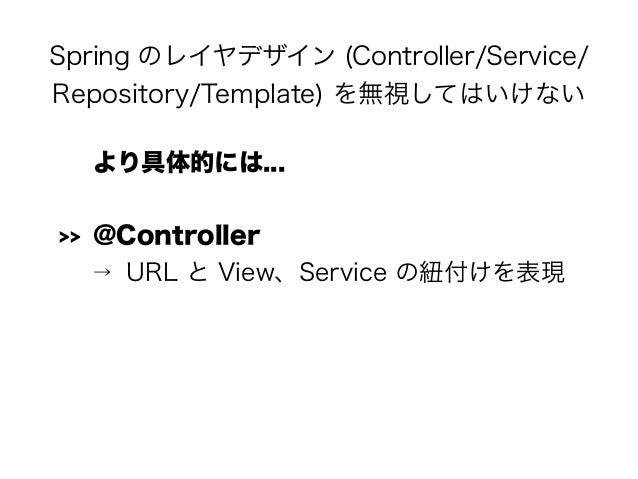Spring のレイヤデザイン (Controller/Service/ Repository/Template) を無視してはいけない より具体的には... >> @Controller → URL と View、Service の紐付けを表現