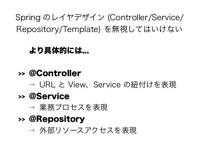 Spring のレイヤデザイン (Controller/Service/ Repository/Template) を無視してはいけない より具体的には... >> @Controller → URL と View、Service の紐付けを表...