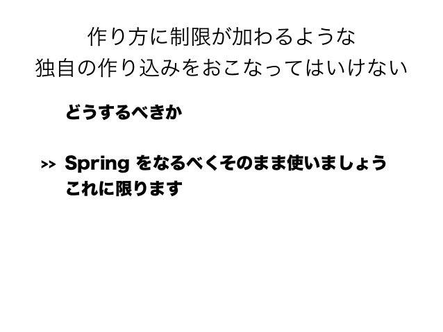 作り方に制限が加わるような 独自の作り込みをおこなってはいけない どうするべきか >> Spring をなるべくそのまま使いましょう これに限ります