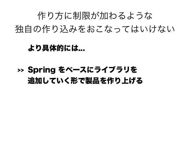 作り方に制限が加わるような 独自の作り込みをおこなってはいけない より具体的には... >> Spring をベースにライブラリを 追加していく形で製品を作り上げる