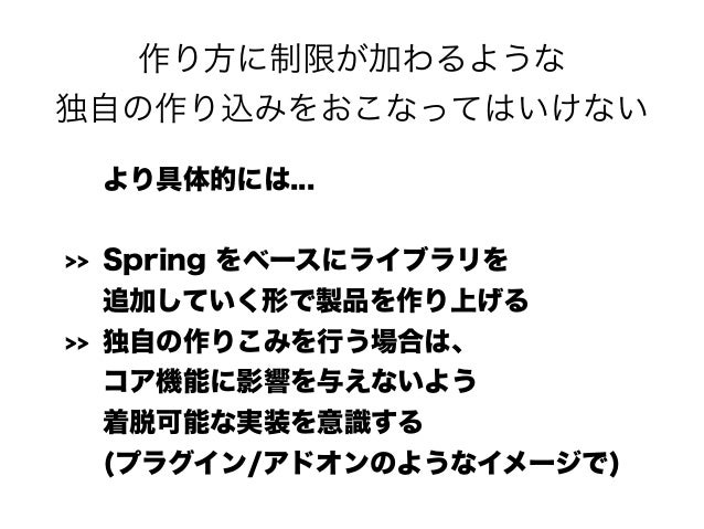 作り方に制限が加わるような 独自の作り込みをおこなってはいけない より具体的には... >> Spring をベースにライブラリを 追加していく形で製品を作り上げる >> 独自の作りこみを行う場合は、 コア機能に影響を与えないよう 着脱...