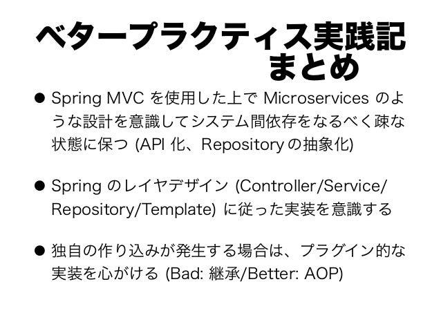 ベタープラクティス実践記 まとめ ● Spring MVC を使用した上で Microservices のよ うな設計を意識してシステム間依存をなるべく疎な 状態に保つ (API 化、Repository の抽象化) ● Spri...