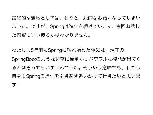 最終的な着地としては、わりと一般的なお話になってしまい ました。ですが、Springは進化を続けています。今回お話し た内容もいつ覆るかはわかりません。  わたしも5年前にSpringに触れ始めた頃には、現在の SpringBootのような非常...