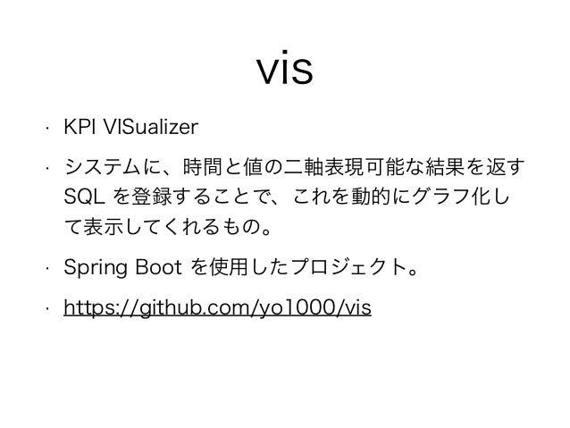 vis • KPI VISualizer • システムに、時間と値の二軸表現可能な結果を返す SQL を登録することで、これを動的にグラフ化し て表示してくれるもの。 • Spring Boot を使用したプロジェクト。 • https://g...