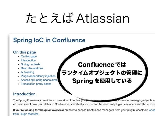 たとえば Atlassian Confluence では ランタイムオブジェクトの管理に Spring を使用している