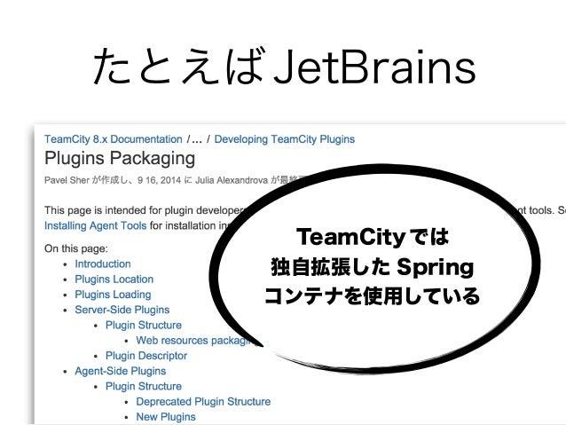 たとえば JetBrains TeamCity では 独自拡張した Spring コンテナを使用している