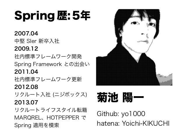 菊池 陽一 Github: yo1000 hatena: Yoichi-KIKUCHI Spring 歴: 5年 2007.04 中堅 SIer 新卒入社 2009.12 社内標準フレームワーク開発 Spring Framework との...