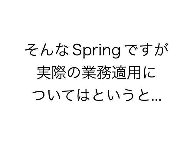 そんな Spring ですが 実際の業務適用に ついてはというと...