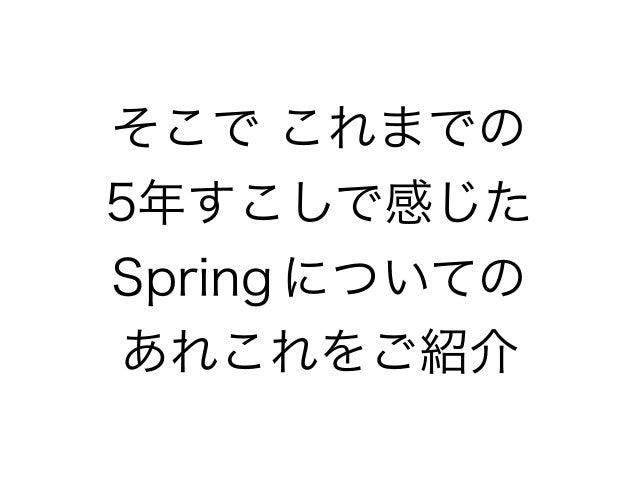 そこで これまでの 5年すこしで感じた Spring についての あれこれをご紹介