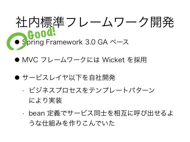 社内標準フレームワーク開発 ● Spring Framework 3.0 GA ベース ● MVC フレームワークには Wicket を採用 ● サービスレイヤ以下を自社開発 • ビジネスプロセスをテンプレートパターン により実装 • bea...