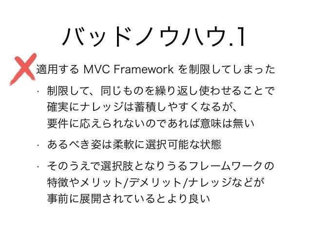 バッドノウハウ.1 • 適用する MVC Framework を制限してしまった • 制限して、同じものを繰り返し使わせることで 確実にナレッジは蓄積しやすくなるが、 要件に応えられないのであれば意味は無い • あるべき姿は柔軟に選択可能な...