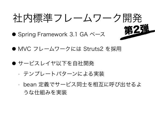 社内標準フレームワーク開発 ● Spring Framework 3.1 GA ベース ● MVC フレームワークには Struts2 を採用 ● サービスレイヤ以下を自社開発 • テンプレートパターンによる実装 • bean 定義でサービス同...