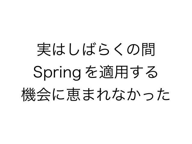 実はしばらくの間 Spring を適用する 機会に恵まれなかった