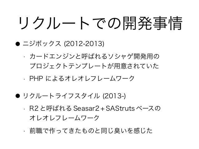 リクルートでの開発事情 ● ニジボックス (2012-2013) • カードエンジンと呼ばれるソシャゲ開発用の プロジェクトテンプレートが用意されていた • PHP によるオレオレフレームワーク ● リクルートライフスタイル (2013-) ...