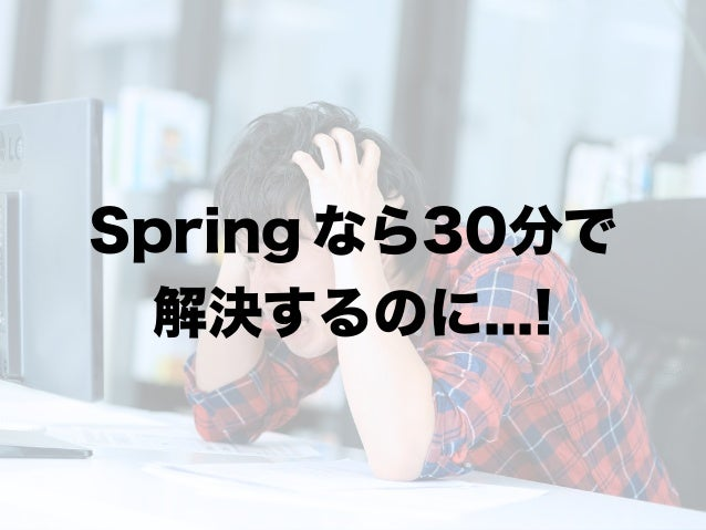 Spring なら30分で 解決するのに...!