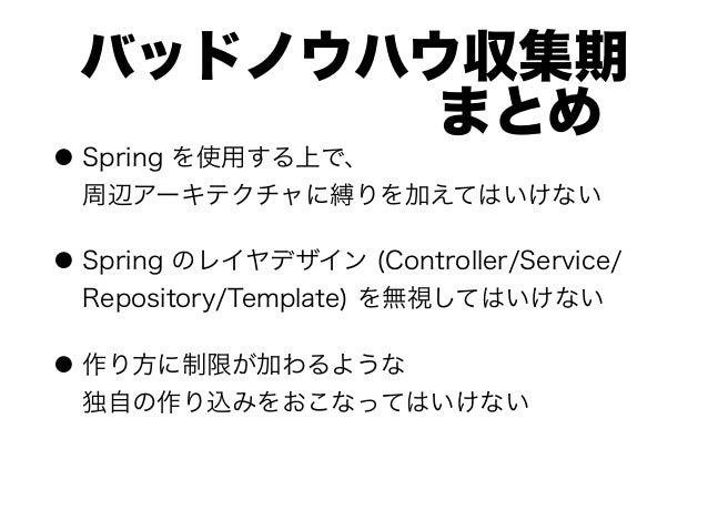 バッドノウハウ収集期 まとめ ● Spring を使用する上で、 周辺アーキテクチャに縛りを加えてはいけない ● Spring のレイヤデザイン (Controller/Service/ Repository/Template)...