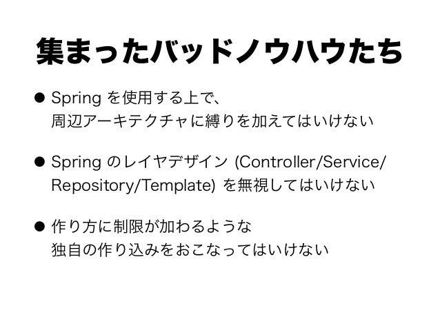 集まったバッドノウハウたち ● Spring を使用する上で、 周辺アーキテクチャに縛りを加えてはいけない ● Spring のレイヤデザイン (Controller/Service/ Repository/Template) を無視してはい...