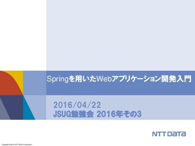 Copyright © 2016 NTT DATA Corporation. Springを用いたWebアプリケーション開発入門 2016/04/22 JSUG勉強会 2016年その3