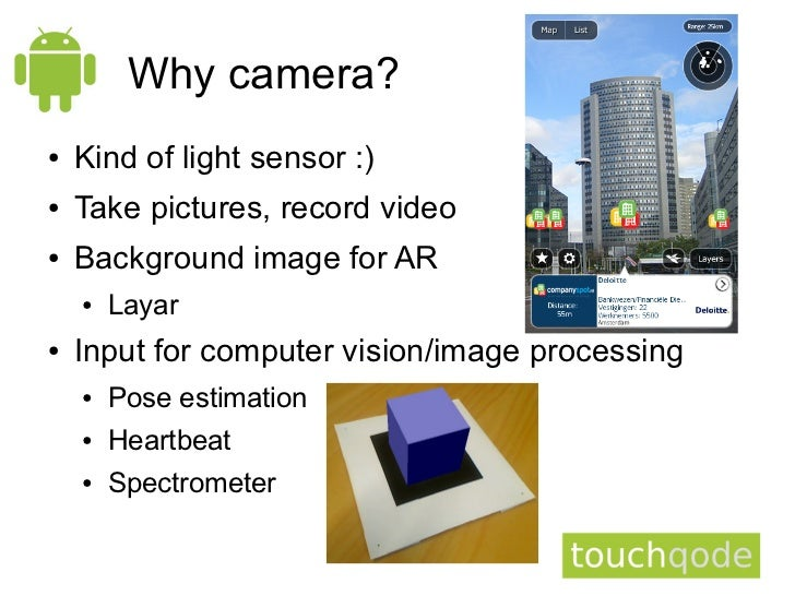 Why camera?●   Kind of light sensor :)●   Take pictures, record video●   Background image for AR    ●   Layar●   Input for...