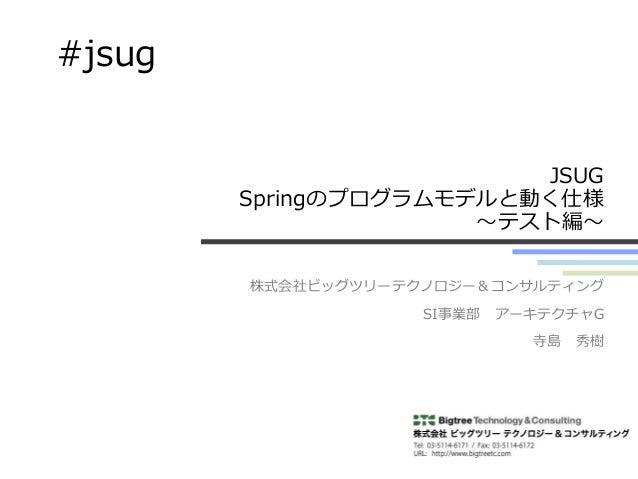 JSUG Springのプログラムモデルと動く仕様 ~テスト編~ 株式会社ビッグツリーテクノロジー&コンサルティング SI事業部 アーキテクチャG 寺島 秀樹 #jsug