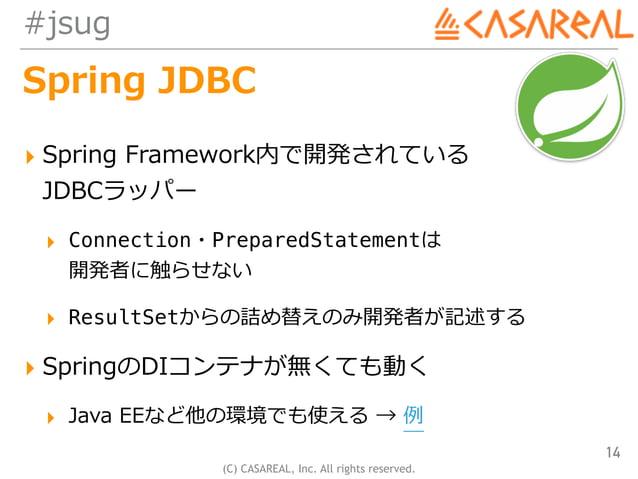(C) CASAREAL, Inc. All rights reserved. #jsug Spring JDBC ▸ Spring Framework内で開発されている JDBCラッパー ▸ Connection・PreparedState...