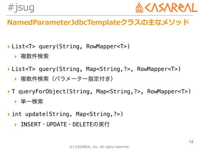 (C) CASAREAL, Inc. All rights reserved. #jsug NamedParameterJdbcTemplateクラスの主なメソッド ▸ List<T> query(String, RowMapper<T>) ▸...