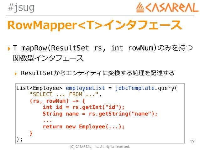 (C) CASAREAL, Inc. All rights reserved. #jsug RowMapper<T>インタフェース ▸ T mapRow(ResultSet rs, int rowNum)のみを持つ 関数型インタフェース ▸ ...