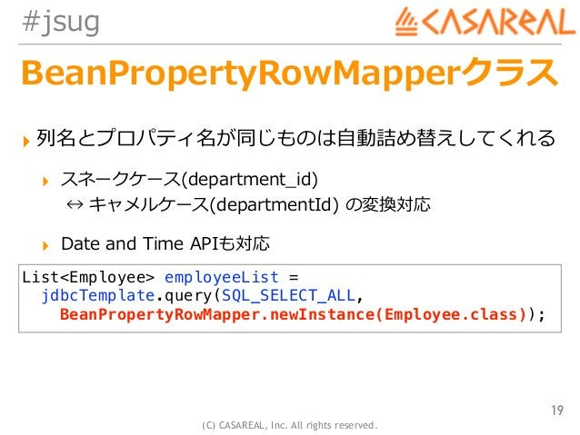 (C) CASAREAL, Inc. All rights reserved. #jsug BeanPropertyRowMapperクラス ▸ 列名とプロパティ名が同じものは⾃動詰め替えしてくれる ▸ スネークケース(department_i...