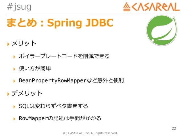 (C) CASAREAL, Inc. All rights reserved. #jsug まとめ:Spring JDBC ▸ メリット ▸ ボイラープレートコードを削減できる ▸ 使い⽅が簡単 ▸ BeanPropertyRowMapperな...