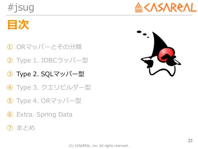 (C) CASAREAL, Inc. All rights reserved. #jsug ⽬次 ① ORマッパーとその分類 ② Type 1. JDBCラッパー型 ③ Type 2. SQLマッパー型 ④ Type 3. クエリビルダー型 ⑤...