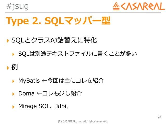 (C) CASAREAL, Inc. All rights reserved. #jsug Type 2. SQLマッパー型 ▸ SQLとクラスの詰替えに特化 ▸ SQLは別途テキストファイルに書くことが多い ▸ 例 ▸ MyBatis ←今回...
