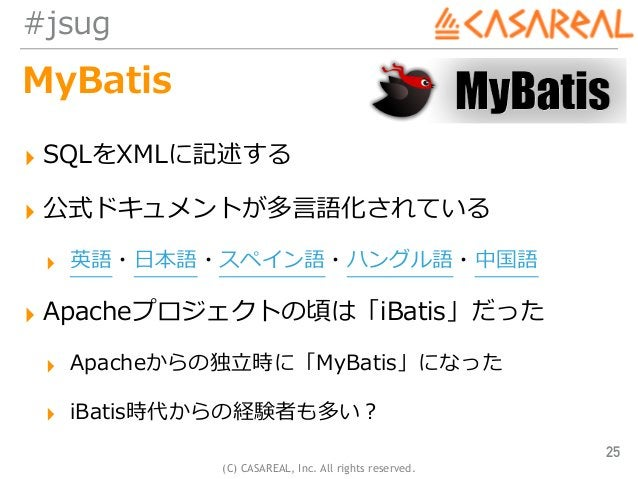 (C) CASAREAL, Inc. All rights reserved. #jsug MyBatis ▸ SQLをXMLに記述する ▸ 公式ドキュメントが多⾔語化されている ▸ 英語・⽇本語・スペイン語・ハングル語・中国語 ▸ Apach...