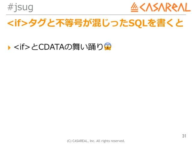 (C) CASAREAL, Inc. All rights reserved. #jsug <if>タグと不等号が混じったSQLを書くと ▸ <if>とCDATAの舞い踊り😱 31