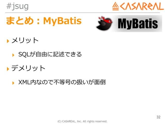 (C) CASAREAL, Inc. All rights reserved. #jsug まとめ:MyBatis ▸ メリット ▸ SQLが⾃由に記述できる ▸ デメリット ▸ XML内なので不等号の扱いが⾯倒 32