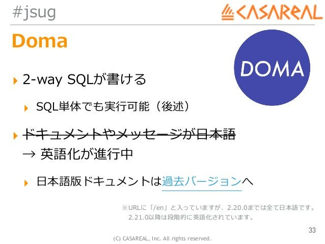 (C) CASAREAL, Inc. All rights reserved. #jsug Doma ▸ 2-way SQLが書ける ▸ SQL単体でも実⾏可能(後述) ▸ ドキュメントやメッセージが⽇本語 → 英語化が進⾏中 ▸ ⽇本語版ド...