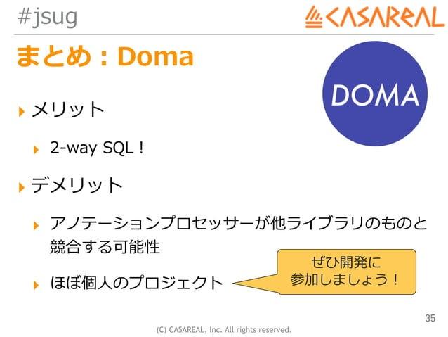 (C) CASAREAL, Inc. All rights reserved. #jsug まとめ:Doma ▸ メリット ▸ 2-way SQL! ▸ デメリット ▸ アノテーションプロセッサーが他ライブラリのものと 競合する可能性 ▸ ほ...