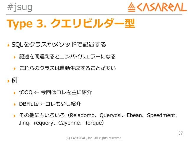 (C) CASAREAL, Inc. All rights reserved. #jsug Type 3. クエリビルダー型 ▸ SQLをクラスやメソッドで記述する ▸ 記述を間違えるとコンパイルエラーになる ▸ これらのクラスは⾃動⽣成するこ...