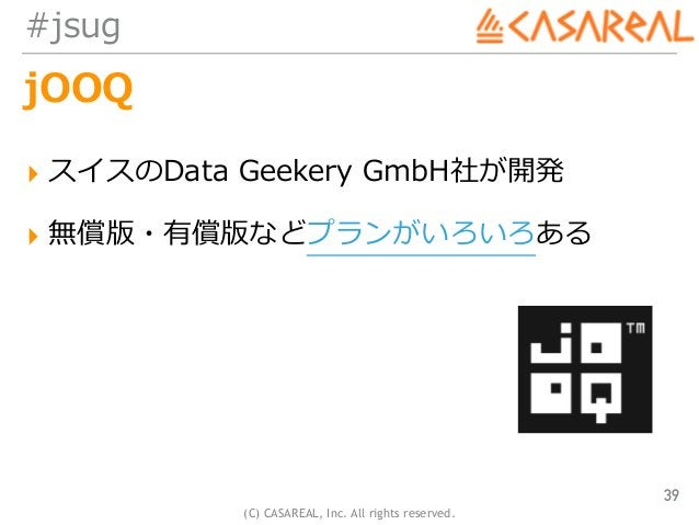 (C) CASAREAL, Inc. All rights reserved. #jsug jOOQ ▸ スイスのData Geekery GmbH社が開発 ▸ 無償版・有償版などプランがいろいろある 39
