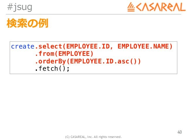 (C) CASAREAL, Inc. All rights reserved. #jsug 検索の例 40 create.select(EMPLOYEE.ID, EMPLOYEE.NAME) .from(EMPLOYEE) .orderBy(E...