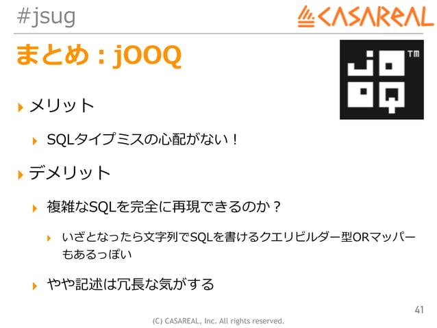(C) CASAREAL, Inc. All rights reserved. #jsug まとめ:jOOQ ▸ メリット ▸ SQLタイプミスの⼼配がない! ▸ デメリット ▸ 複雑なSQLを完全に再現できるのか? ▸ いざとなったら⽂字列で...