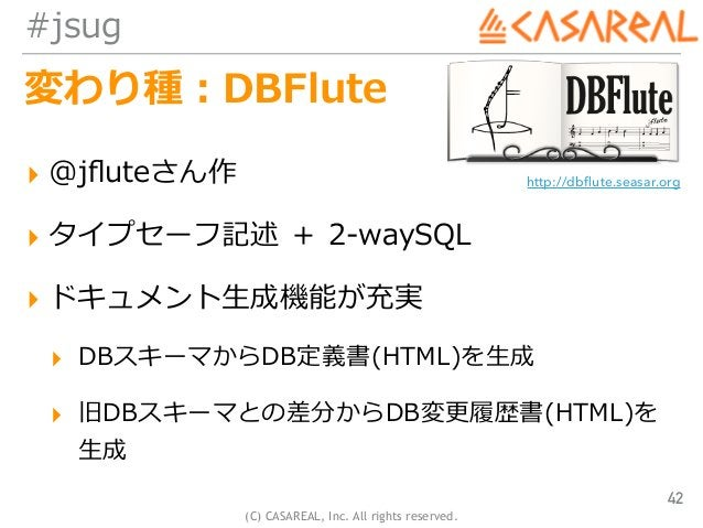 (C) CASAREAL, Inc. All rights reserved. #jsug 変わり種:DBFlute ▸ @jfluteさん作 ▸ タイプセーフ記述 + 2-waySQL ▸ ドキュメント⽣成機能が充実 ▸ DBスキーマからDB定...