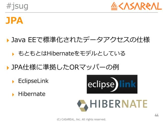 (C) CASAREAL, Inc. All rights reserved. #jsug JPA ▸ Java EEで標準化されたデータアクセスの仕様 ▸ もともとはHibernateをモデルとしている ▸ JPA仕様に準拠したORマッパーの...