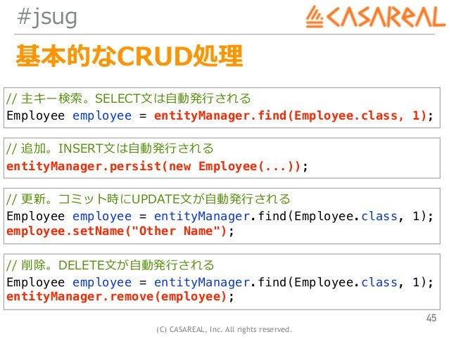 (C) CASAREAL, Inc. All rights reserved. #jsug 基本的なCRUD処理 45 // 主キー検索。SELECT⽂は⾃動発⾏される Employee employee = entityManager.fin...