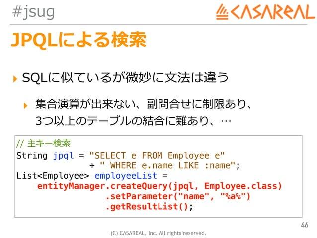 (C) CASAREAL, Inc. All rights reserved. #jsug JPQLによる検索 ▸ SQLに似ているが微妙に⽂法は違う ▸ 集合演算が出来ない、副問合せに制限あり、 3つ以上のテーブルの結合に難あり、… 46 ...