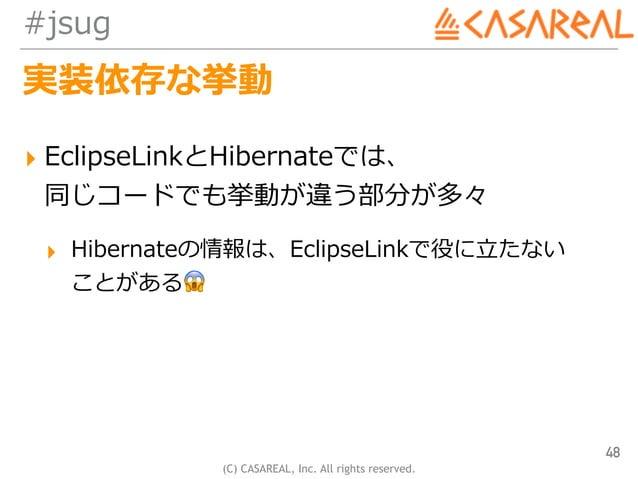 (C) CASAREAL, Inc. All rights reserved. #jsug 実装依存な挙動 ▸ EclipseLinkとHibernateでは、 同じコードでも挙動が違う部分が多々 ▸ Hibernateの情報は、Eclips...